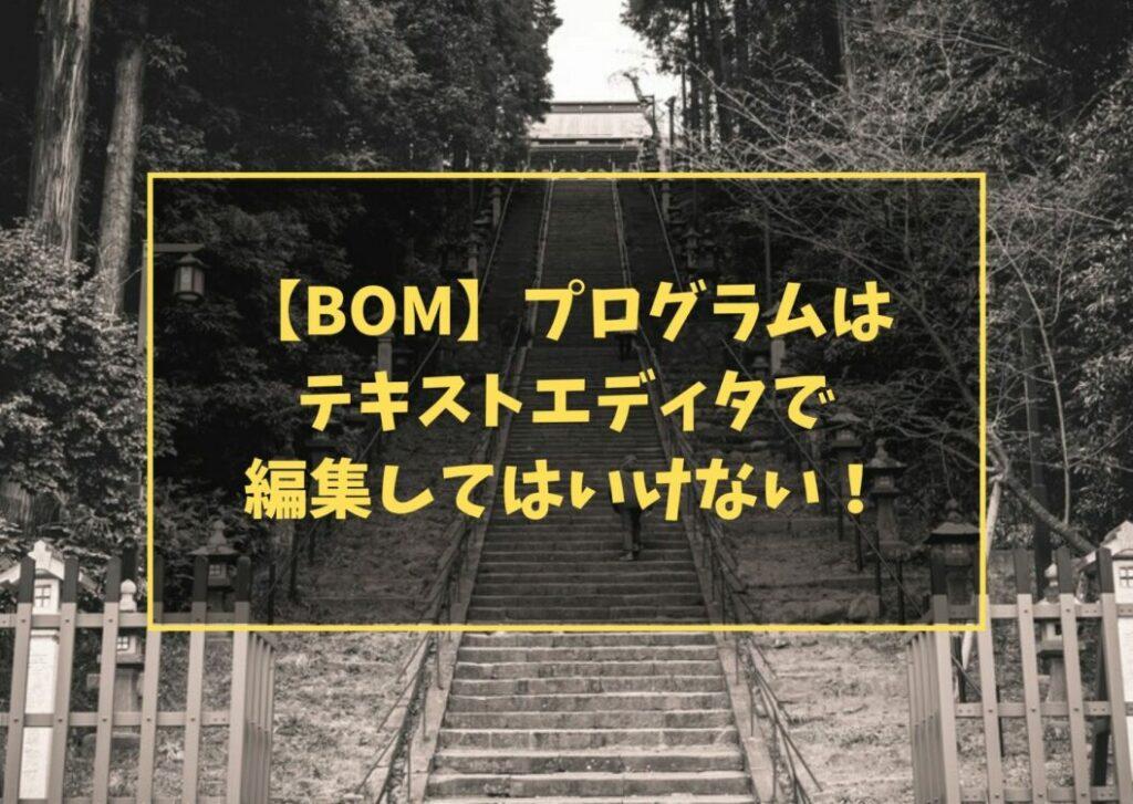 【BOM】プログラムは テキストエディタで 編集してはいけない!