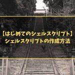 【はじめてのシェルスクリプト】シェルスクリプトの作成方法