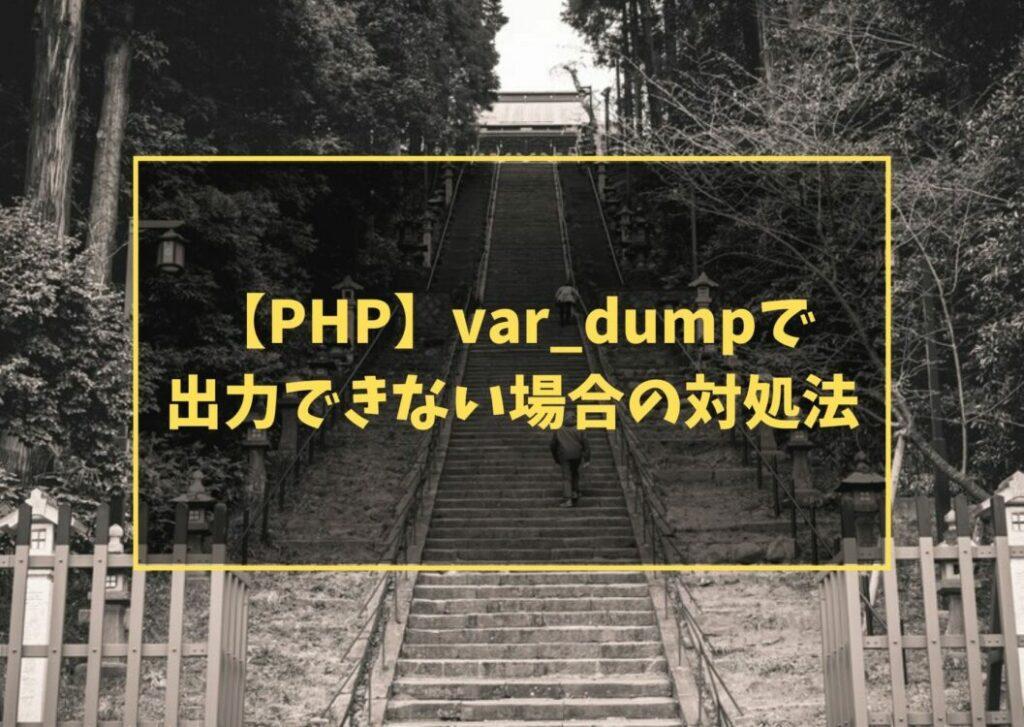 【PHP】var_dumpで出力できない場合の対処法