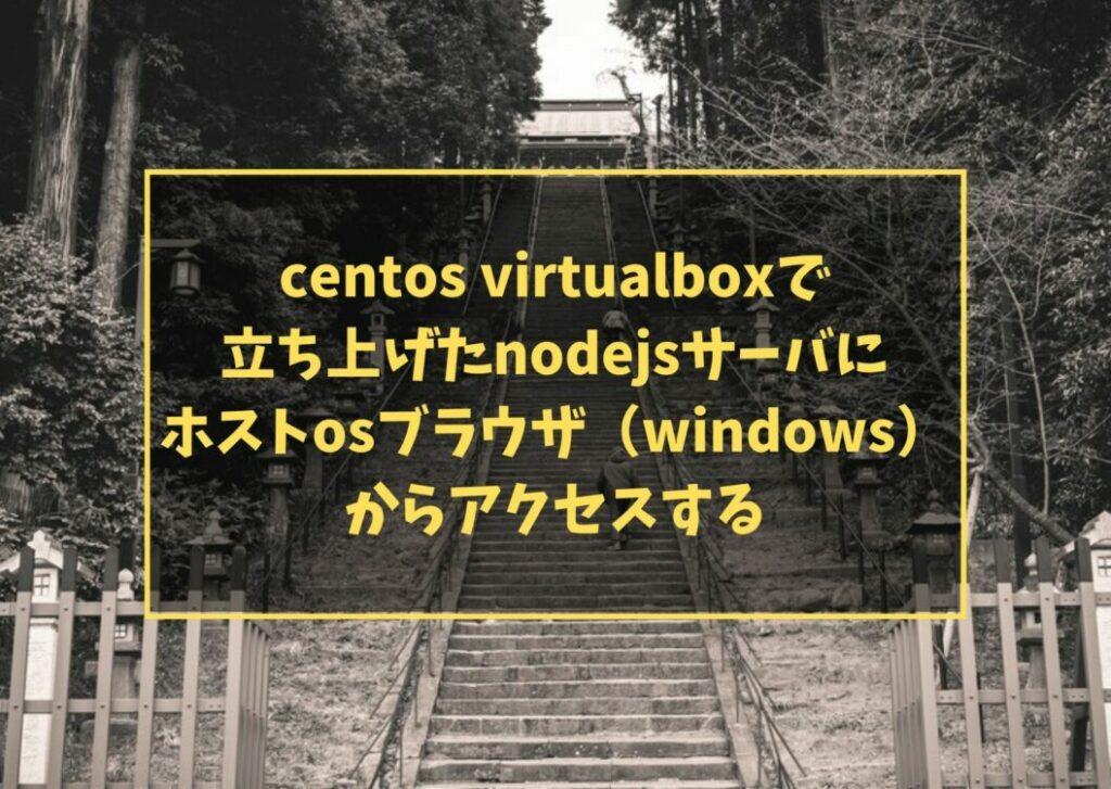 centos virtualboxで立ち上げたnodejsサーバにホストosブラウザ(windows)からアクセスする