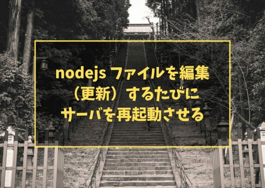 nodejs ファイルを編集(更新)するたびにサーバを再起動させる