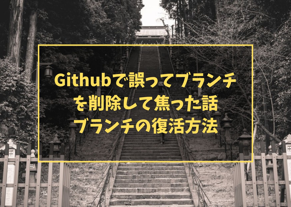 Githubで誤ってブランチを削除して焦った話 ブランチの復活方法