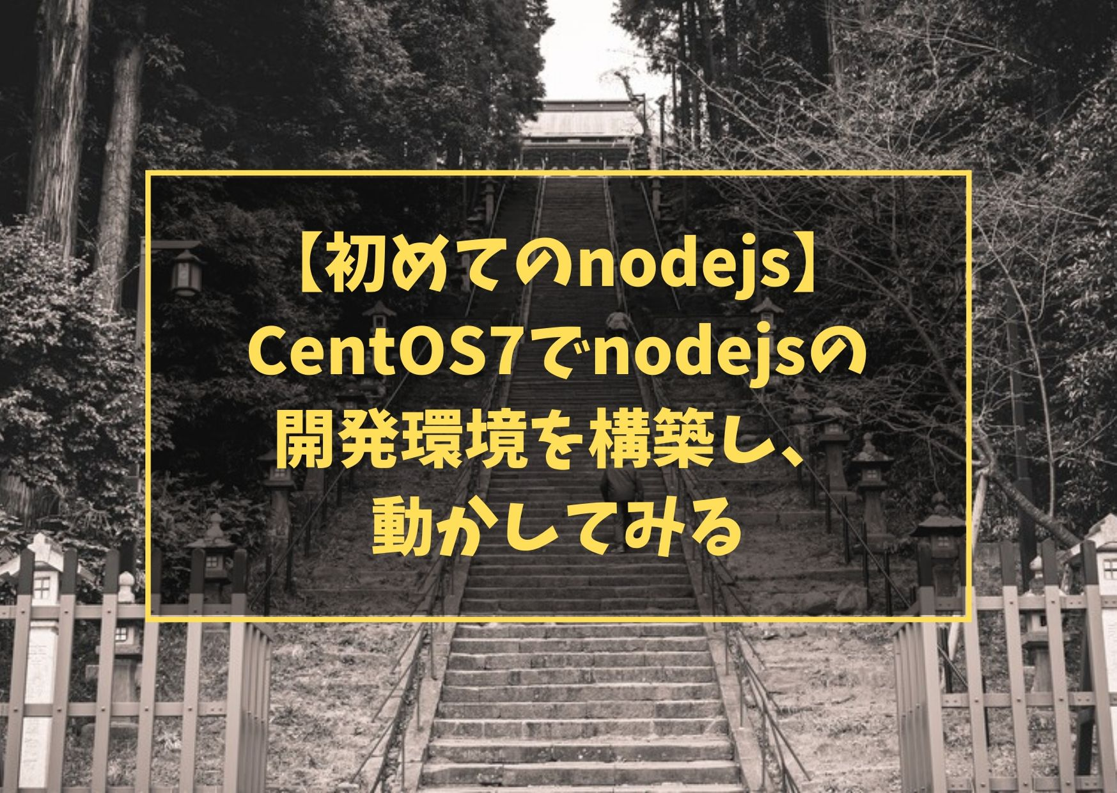 【初めてのnodejs】CentOS7でnodejsの開発環境を構築し、動かしてみる