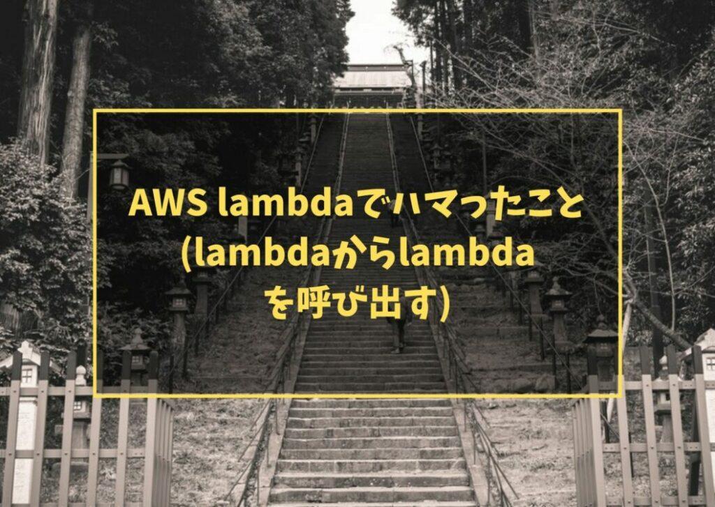 AWS lambdaでハマったこと (lambdaからlambdaを呼び出す)