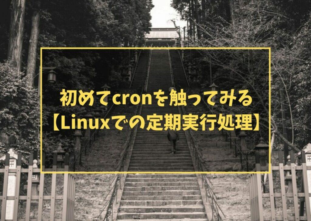 初めてcronを触ってみる【Linuxでの定期実行処理】