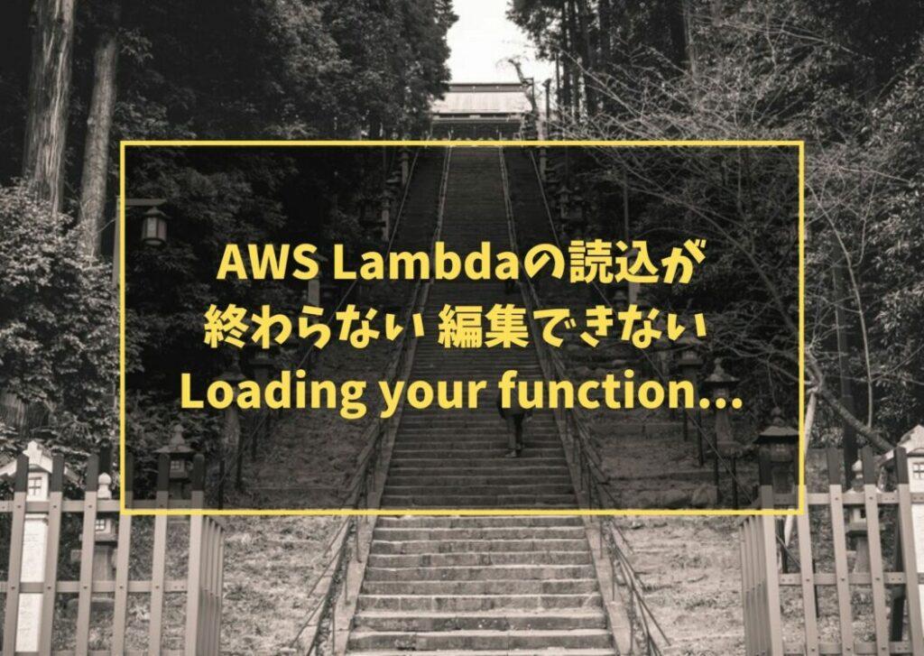 AWS Lambdaの読込が終わらない 編集できない Loading your function...