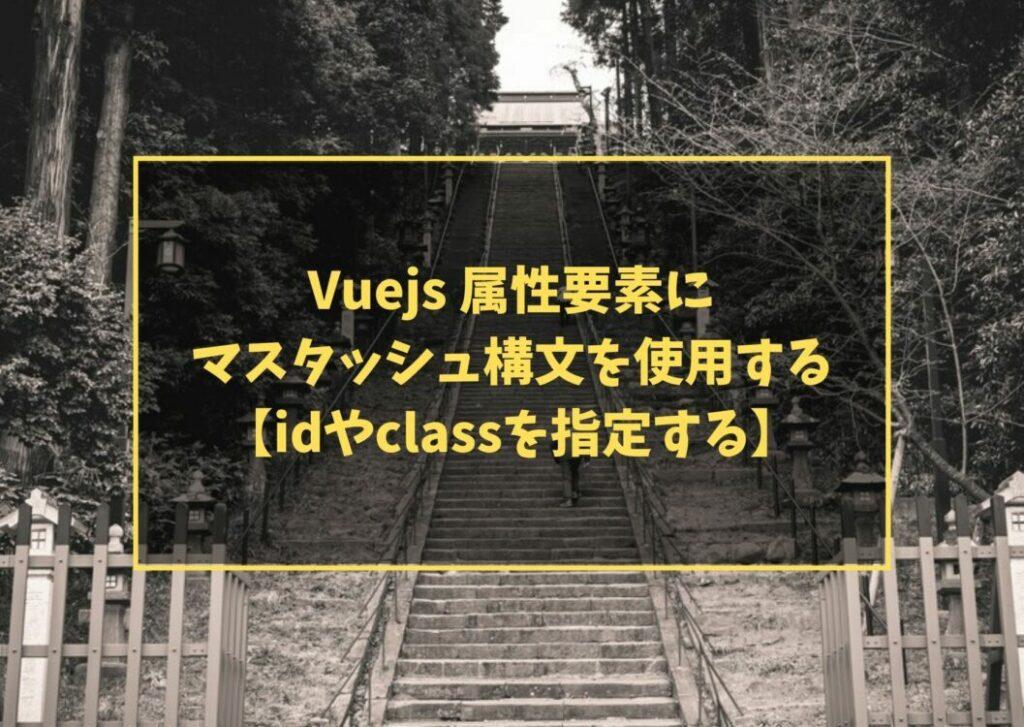 Vuejs 属性要素にマスタッシュ構文を使用する【idやclassを指定する】