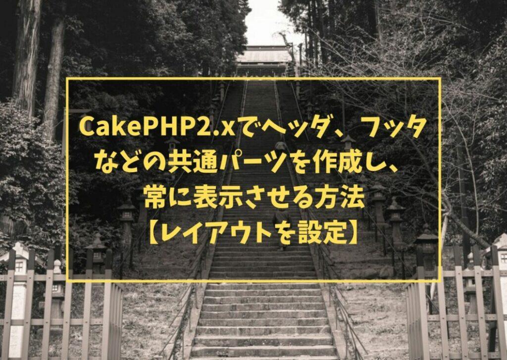 CakePHP2.xでヘッダ、フッタなどの共通パーツを作成し、常に表示させる方法【レイアウトを設定】