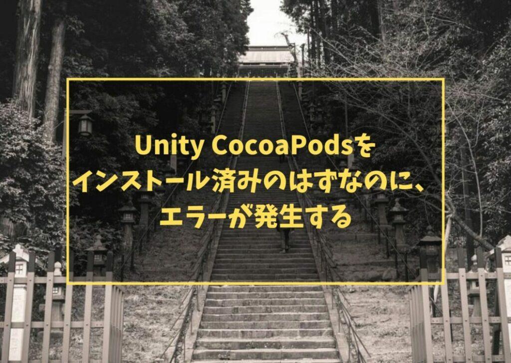Unity CocoaPodsを インストール済みのはずなのに、 エラーが発生する