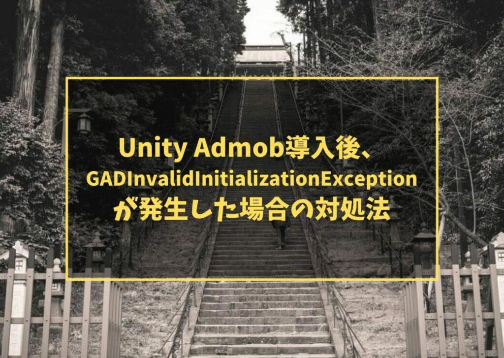 Unity AdMob導入後、 GADInvalidInitializationException が発生した場合の対処法
