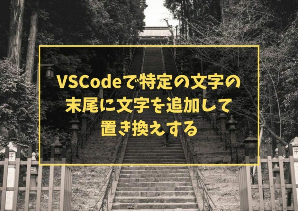 VSCodeで特定の文字の末尾に文字を追加して置き換えする
