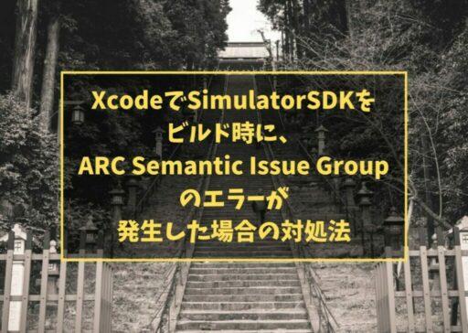 XcodeでSimulatorSDKをビルド時に、ARC Semantic Issue Groupのエラーが発生した場合の対処法