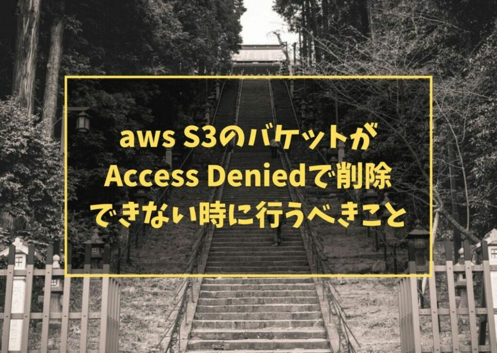 aws S3のバケットがAccess Deniedで削除できない時に行うべきこと