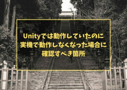 Unityでは動作していたのに実機で動作しなくなった場合に、確認すべき箇所