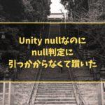 Unity nullなのにnull判定に引っかからなくて躓いた