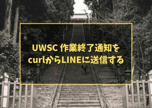 UWSC 作業終了通知をcurlからLINEに送信する