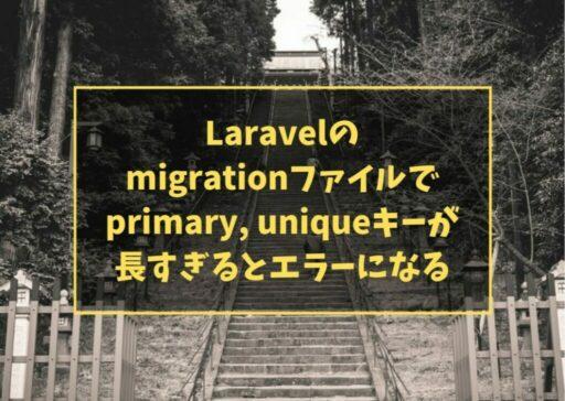Laravelのmigrationファイルでprimary, uniqueキーが長すぎるとエラーになる