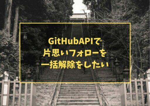 GitHubAPIで片思いフォローを一括解除をしたい